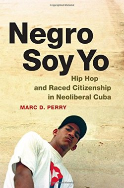 Negro Soy Yo: Hip Hop and Raced Citizenship in Neoliberal Cuba