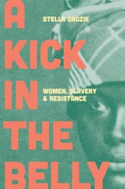 A Kick in the Belly: Women, Slavery and Resistance